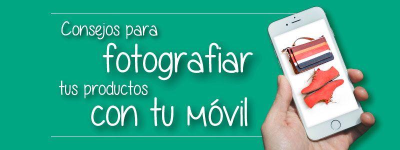 Consejos para fotografiar tus productos con tu móvil